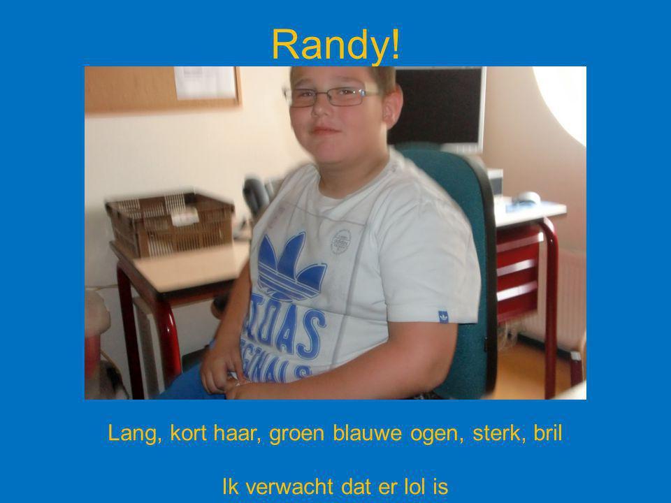 Randy! Lang, kort haar, groen blauwe ogen, sterk, bril Ik verwacht dat er lol is