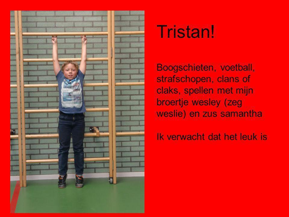 Tristan! Boogschieten, voetball, strafschopen, clans of claks, spellen met mijn broertje wesley (zeg weslie) en zus samantha Ik verwacht dat het leuk