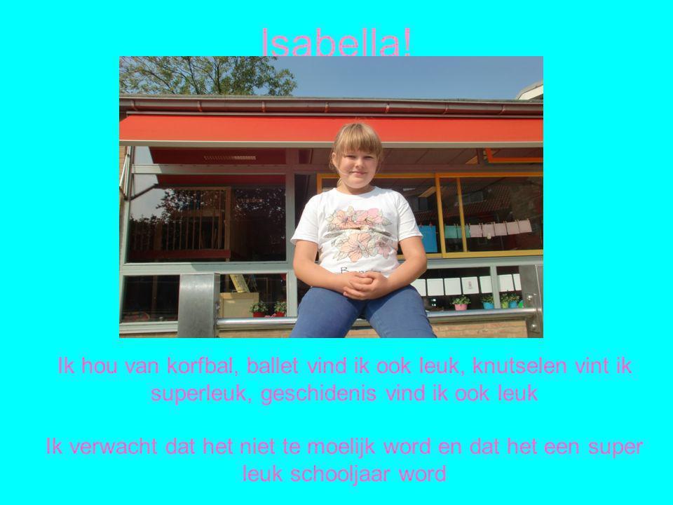 Isabella! Ik hou van korfbal, ballet vind ik ook leuk, knutselen vint ik superleuk, geschidenis vind ik ook leuk Ik verwacht dat het niet te moelijk w