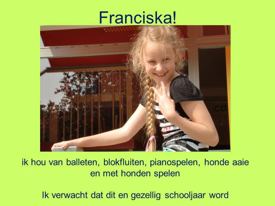 Franciska! ik hou van balleten, blokfluiten, pianospelen, honde aaie en met honden spelen Ik verwacht dat dit en gezellig schooljaar word
