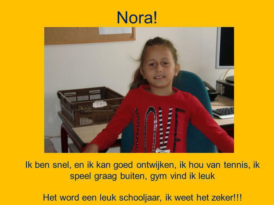 Nora! Ik ben snel, en ik kan goed ontwijken, ik hou van tennis, ik speel graag buiten, gym vind ik leuk Het word een leuk schooljaar, ik weet het zeke