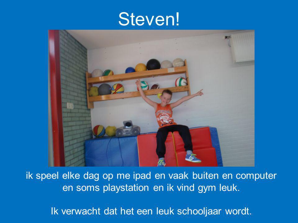 Steven! ik speel elke dag op me ipad en vaak buiten en computer en soms playstation en ik vind gym leuk. Ik verwacht dat het een leuk schooljaar wordt