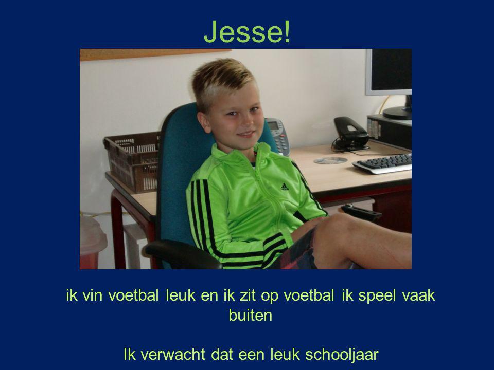 Jesse! ik vin voetbal leuk en ik zit op voetbal ik speel vaak buiten Ik verwacht dat een leuk schooljaar