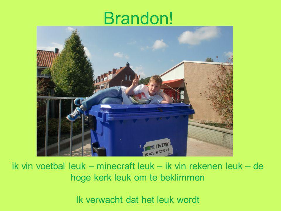 Brandon! ik vin voetbal leuk – minecraft leuk – ik vin rekenen leuk – de hoge kerk leuk om te beklimmen Ik verwacht dat het leuk wordt