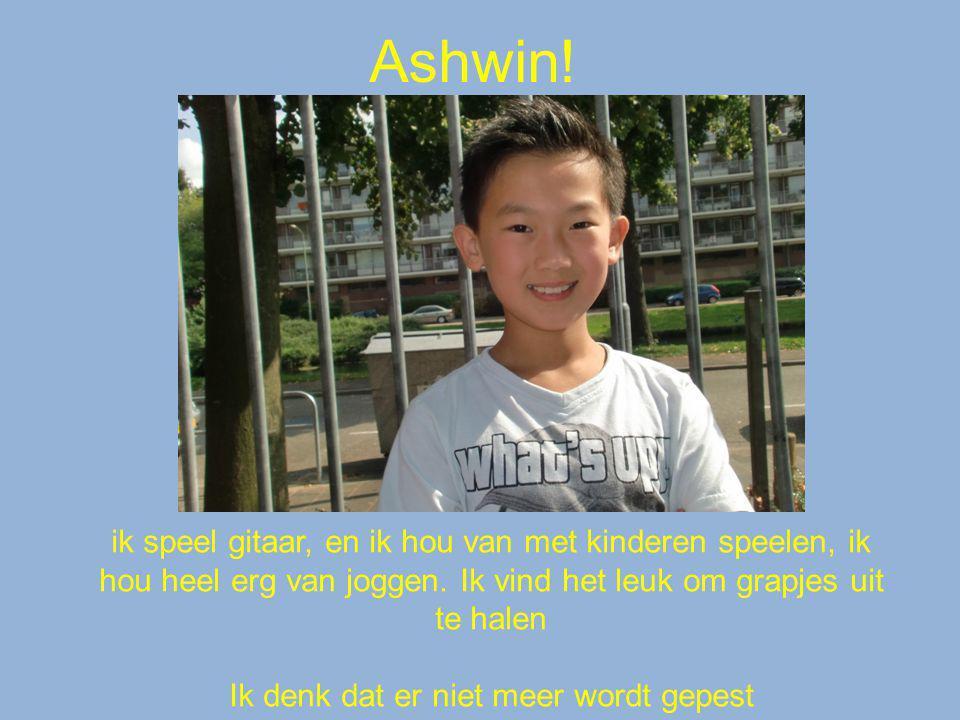 Ashwin! ik speel gitaar, en ik hou van met kinderen speelen, ik hou heel erg van joggen. Ik vind het leuk om grapjes uit te halen Ik denk dat er niet