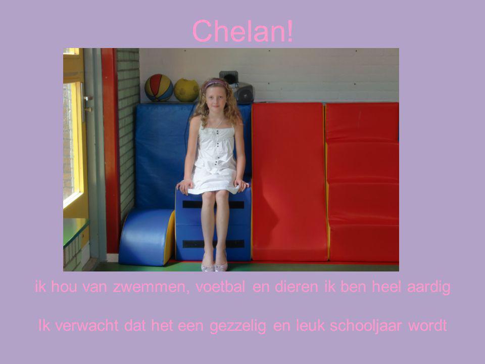 Chelan! ik hou van zwemmen, voetbal en dieren ik ben heel aardig Ik verwacht dat het een gezzelig en leuk schooljaar wordt
