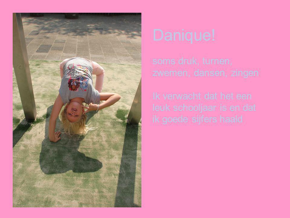 Danique! soms druk, turnen, zwemen, dansen, zingen Ik verwacht dat het een leuk schooljaar is en dat ik goede sijfers haald