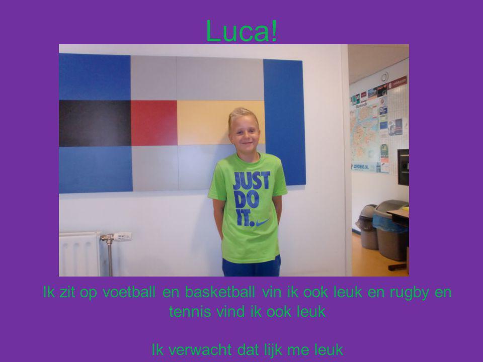 Luca! Ik zit op voetball en basketball vin ik ook leuk en rugby en tennis vind ik ook leuk Ik verwacht dat lijk me leuk