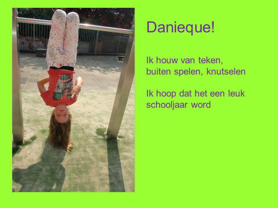 Danieque! Ik houw van teken, buiten spelen, knutselen Ik hoop dat het een leuk schooljaar word