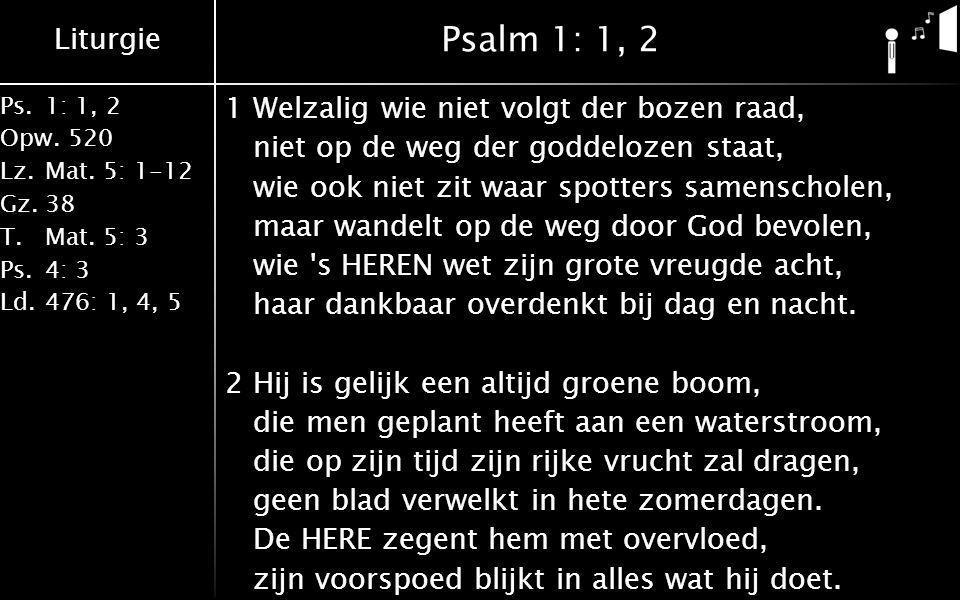 Liturgie Ps.1: 1, 2 Opw.520 Lz.Mat. 5: 1-12 Gz.38 T.Mat. 5: 3 Ps.4: 3 Ld.476: 1, 4, 5 Psalm 1: 1, 2 1Welzalig wie niet volgt der bozen raad, niet op d