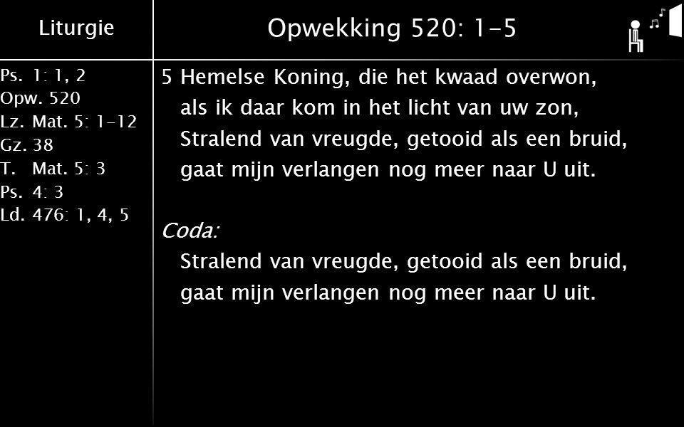 Liturgie Ps.1: 1, 2 Opw.520 Lz.Mat. 5: 1-12 Gz.38 T.Mat. 5: 3 Ps.4: 3 Ld.476: 1, 4, 5 Opwekking 520: 1-5 5Hemelse Koning, die het kwaad overwon, als i