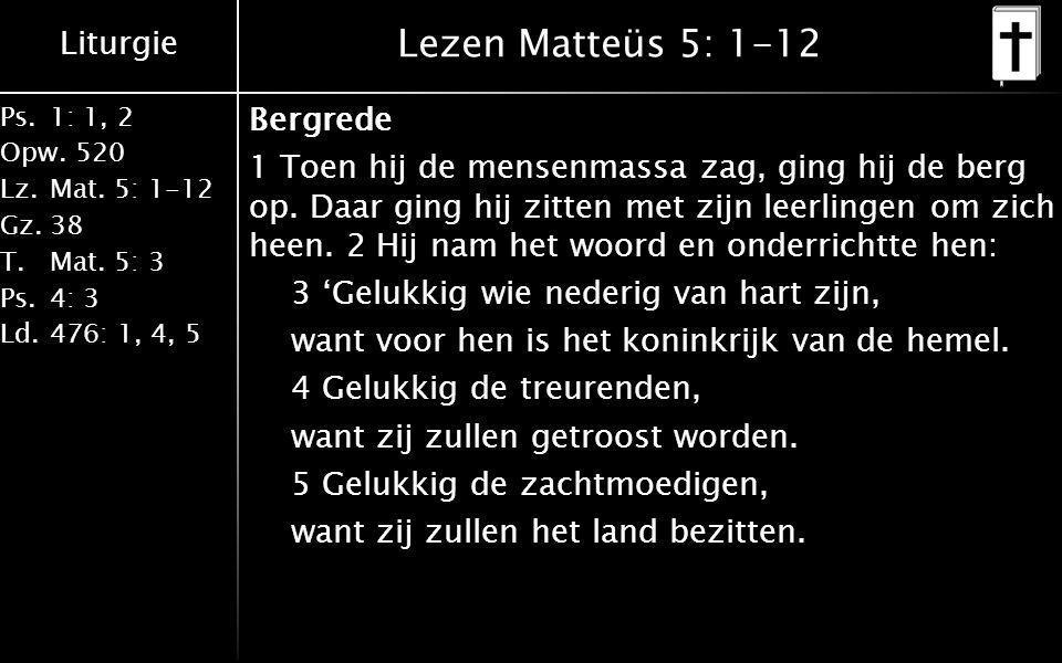 Liturgie Ps.1: 1, 2 Opw.520 Lz.Mat. 5: 1-12 Gz.38 T.Mat. 5: 3 Ps.4: 3 Ld.476: 1, 4, 5 Lezen Matteüs 5: 1-12 Bergrede 1 Toen hij de mensenmassa zag, gi