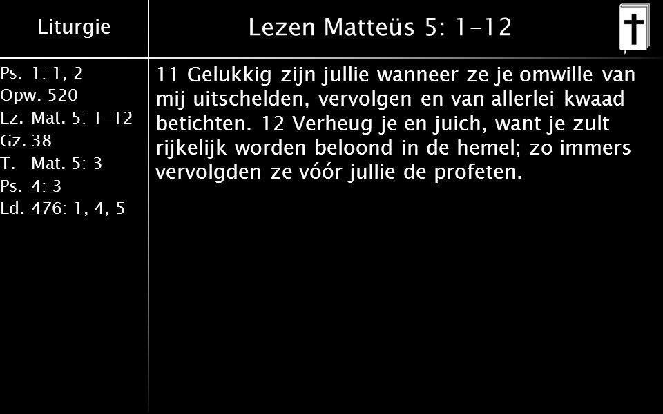 Liturgie Ps.1: 1, 2 Opw.520 Lz.Mat. 5: 1-12 Gz.38 T.Mat. 5: 3 Ps.4: 3 Ld.476: 1, 4, 5 Lezen Matteüs 5: 1-12 11 Gelukkig zijn jullie wanneer ze je omwi
