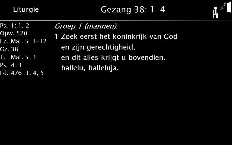 Liturgie Ps.1: 1, 2 Opw.520 Lz.Mat. 5: 1-12 Gz.38 T.Mat. 5: 3 Ps.4: 3 Ld.476: 1, 4, 5 Gezang 38: 1-4 Groep 1 (mannen): 1Zoek eerst het koninkrijk van