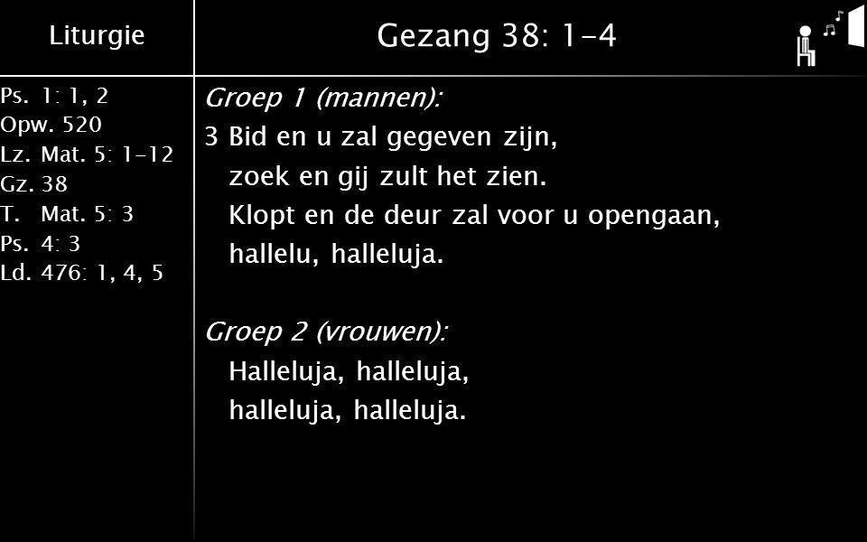 Liturgie Ps.1: 1, 2 Opw.520 Lz.Mat. 5: 1-12 Gz.38 T.Mat. 5: 3 Ps.4: 3 Ld.476: 1, 4, 5 Gezang 38: 1-4 Groep 1 (mannen): 3Bid en u zal gegeven zijn, zoe