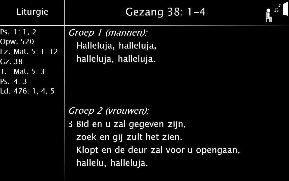 Liturgie Ps.1: 1, 2 Opw.520 Lz.Mat. 5: 1-12 Gz.38 T.Mat. 5: 3 Ps.4: 3 Ld.476: 1, 4, 5 Gezang 38: 1-4 Groep 1 (mannen): Halleluja, halleluja, halleluja