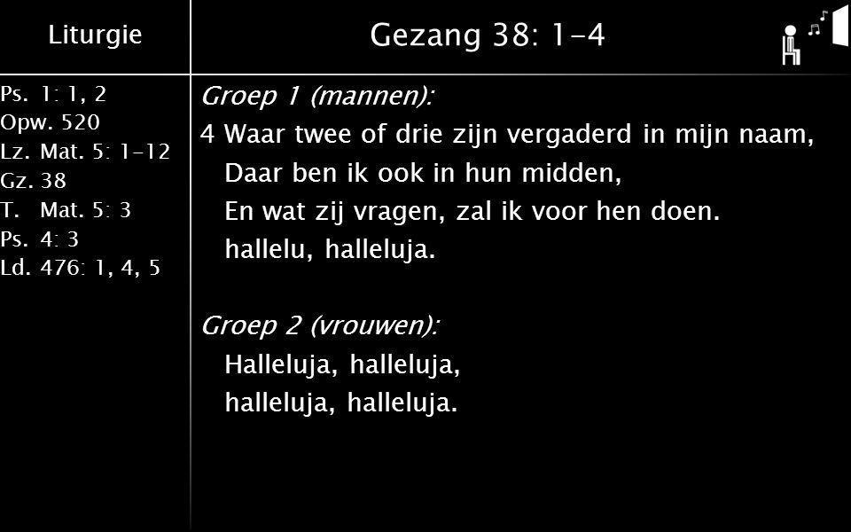 Liturgie Ps.1: 1, 2 Opw.520 Lz.Mat. 5: 1-12 Gz.38 T.Mat. 5: 3 Ps.4: 3 Ld.476: 1, 4, 5 Gezang 38: 1-4 Groep 1 (mannen): 4Waar twee of drie zijn vergade