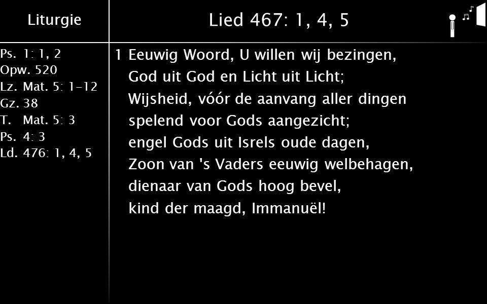 Liturgie Ps.1: 1, 2 Opw.520 Lz.Mat. 5: 1-12 Gz.38 T.Mat. 5: 3 Ps.4: 3 Ld.476: 1, 4, 5 Lied 467: 1, 4, 5 1Eeuwig Woord, U willen wij bezingen, God uit
