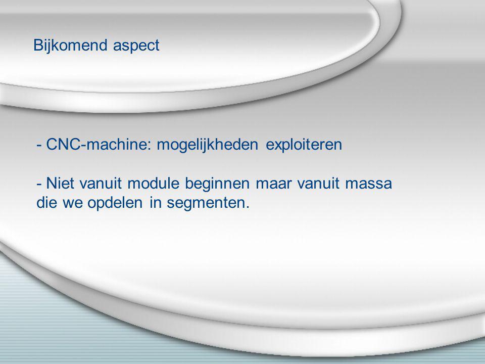 Bijkomend aspect - CNC-machine: mogelijkheden exploiteren - Niet vanuit module beginnen maar vanuit massa die we opdelen in segmenten.