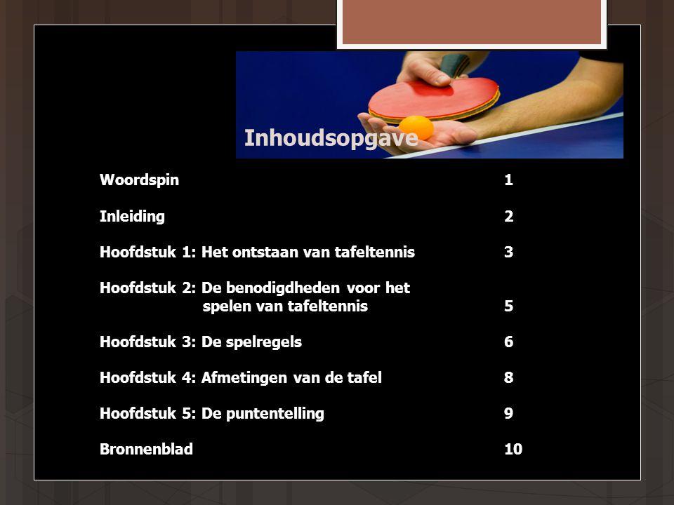Inhoudsopgave Woordspin1 Inleiding2 Hoofdstuk 1: Het ontstaan van tafeltennis3 Hoofdstuk 2: De benodigdheden voor het spelen van tafeltennis5 Hoofdstuk 3: De spelregels6 Hoofdstuk 4: Afmetingen van de tafel8 Hoofdstuk 5: De puntentelling9 Bronnenblad10