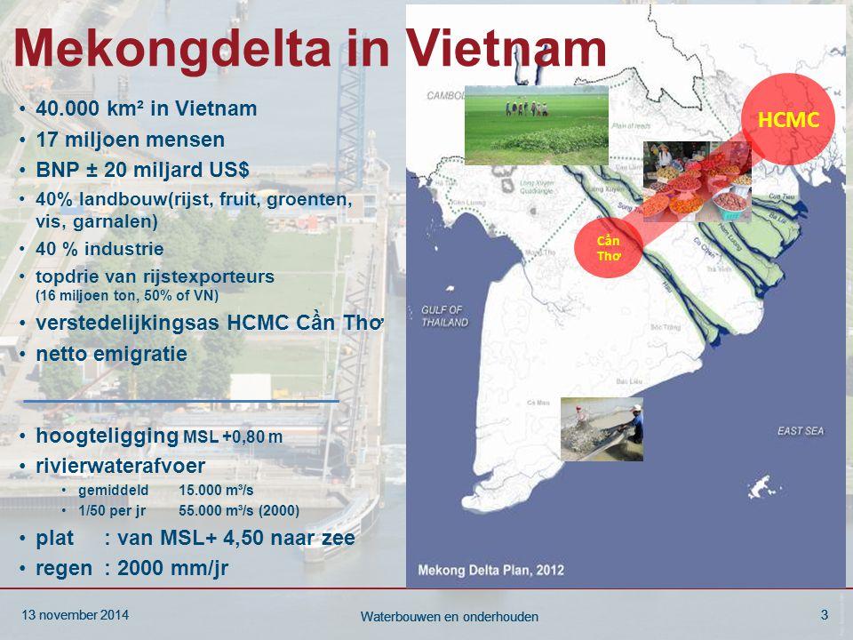 13 november 20143 Waterbouwen en onderhouden 13 november 20143 Waterbouwen en onderhouden 13 november 20143 Waterbouwen en onderhouden Mekongdelta in Vietnam 40.000 km² in Vietnam 17 miljoen mensen BNP ± 20 miljard US$ 40% landbouw(rijst, fruit, groenten, vis, garnalen) 40 % industrie topdrie van rijstexporteurs (16 miljoen ton, 50% of VN) verstedelijkingsas HCMC Cần Thơ netto emigratie hoogteligging MSL +0,80 m rivierwaterafvoer gemiddeld 15.000 m³/s 1/50 per jr 55.000 m³/s (2000) plat: van MSL+ 4,50 naar zee regen: 2000 mm/jr HCMC C ần Thơ
