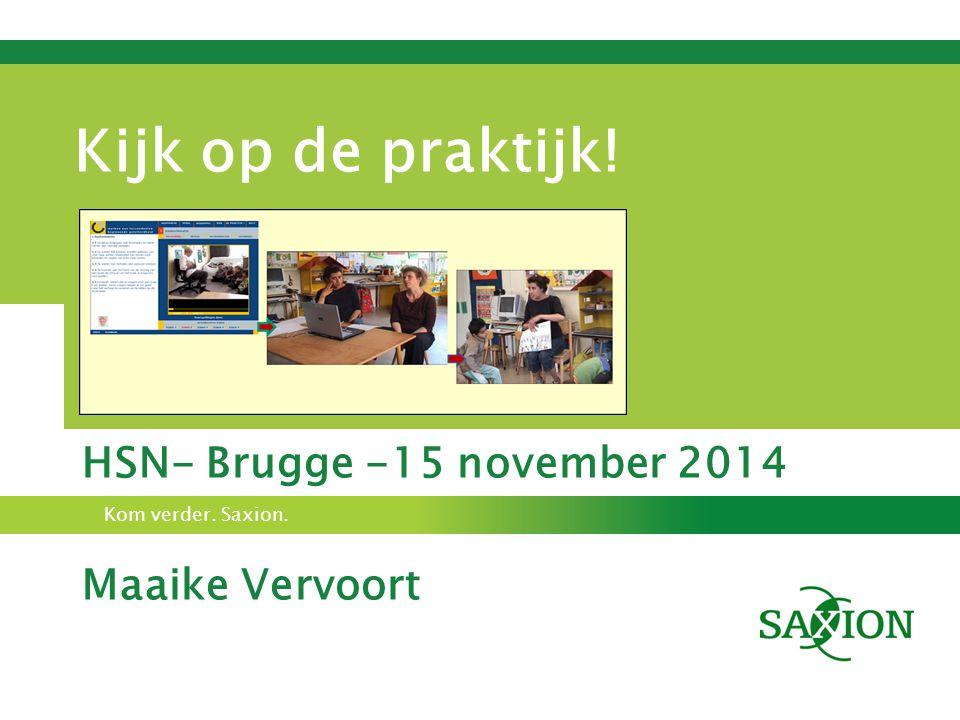 Kom verder. Saxion. Kijk op de praktijk! HSN- Brugge -15 november 2014 Maaike Vervoort