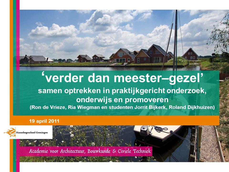 ' verder dan meester–gezel' samen optrekken in praktijkgericht onderzoek, onderwijs en promoveren (Ron de Vrieze, Ria Wiegman en studenten Jorrit Bijkerk, Roland Dijkhuizen) 19 april 2011