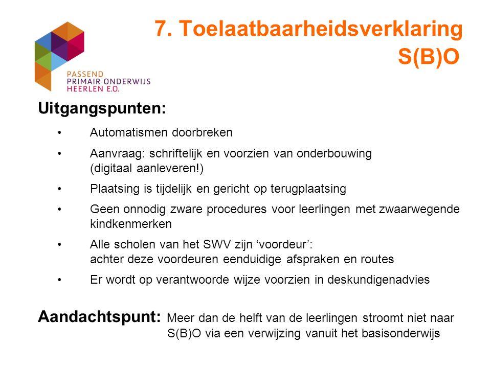 7. Toelaatbaarheidsverklaring S(B)O Uitgangspunten: Automatismen doorbreken Aanvraag: schriftelijk en voorzien van onderbouwing (digitaal aanleveren!)