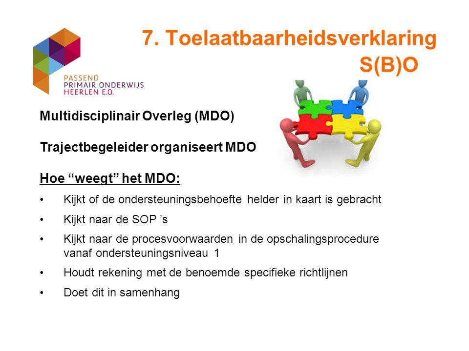 """7. Toelaatbaarheidsverklaring S(B)O Multidisciplinair Overleg (MDO) Trajectbegeleider organiseert MDO Hoe """"weegt"""" het MDO: Kijkt of de ondersteuningsb"""