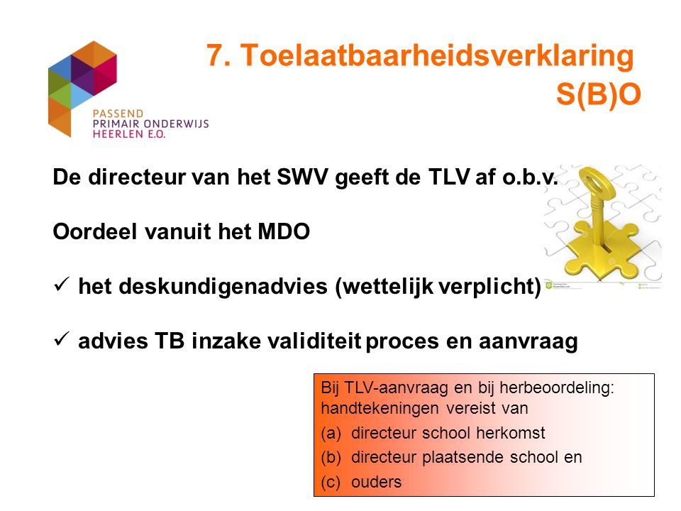 7. Toelaatbaarheidsverklaring S(B)O De directeur van het SWV geeft de TLV af o.b.v. Oordeel vanuit het MDO het deskundigenadvies (wettelijk verplicht)