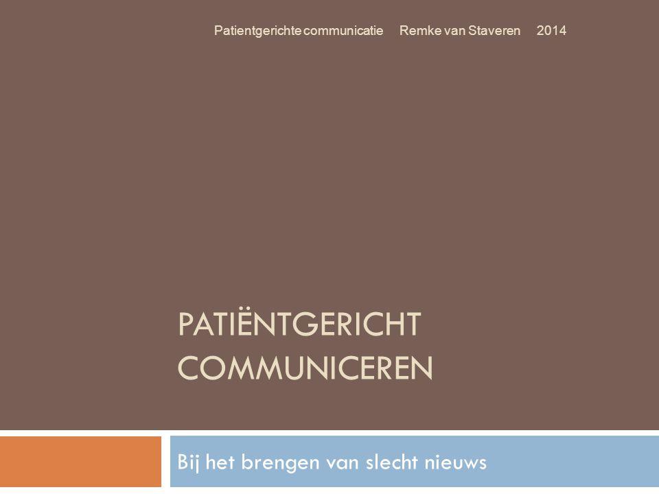 PATIËNTGERICHT COMMUNICEREN Bij het brengen van slecht nieuws Patientgerichte communicatie Remke van Staveren 2014