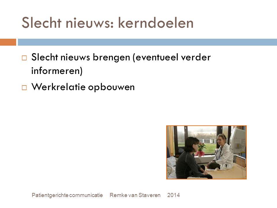 Slecht nieuws: kerndoelen  Slecht nieuws brengen (eventueel verder informeren)  Werkrelatie opbouwen Patientgerichte communicatie Remke van Staveren 2014