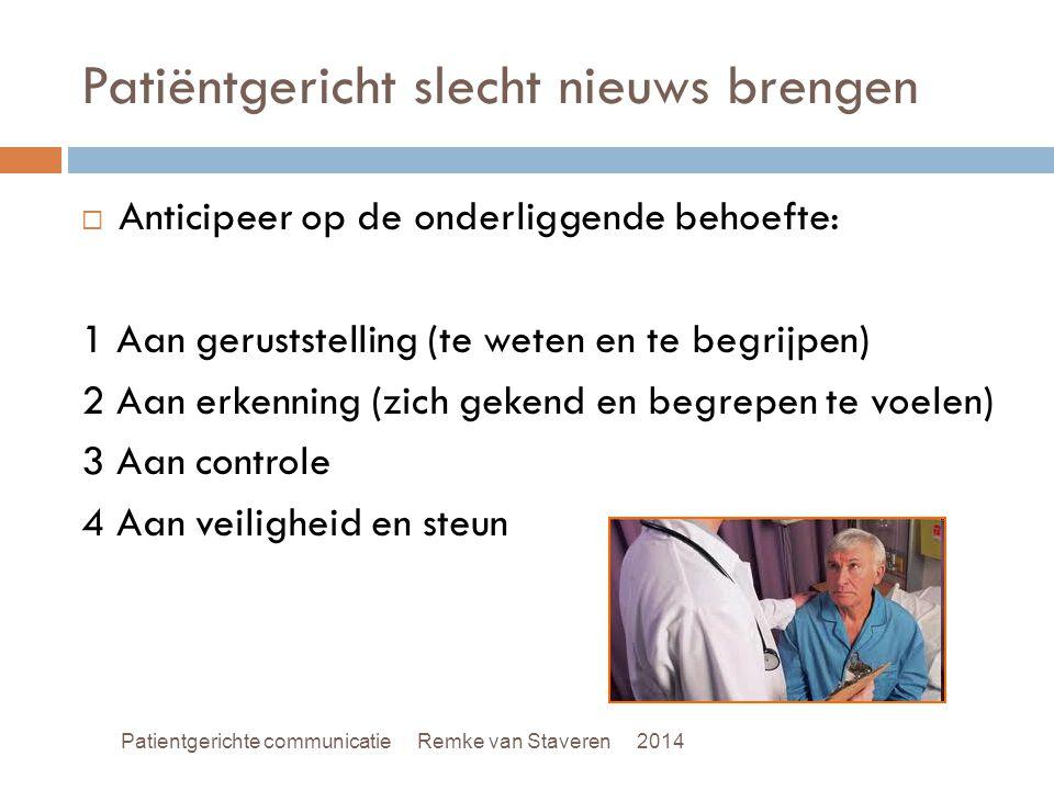 Patiëntgericht slecht nieuws brengen  Anticipeer op de onderliggende behoefte: 1 Aan geruststelling (te weten en te begrijpen) 2 Aan erkenning (zich gekend en begrepen te voelen) 3 Aan controle 4 Aan veiligheid en steun Patientgerichte communicatie Remke van Staveren 2014