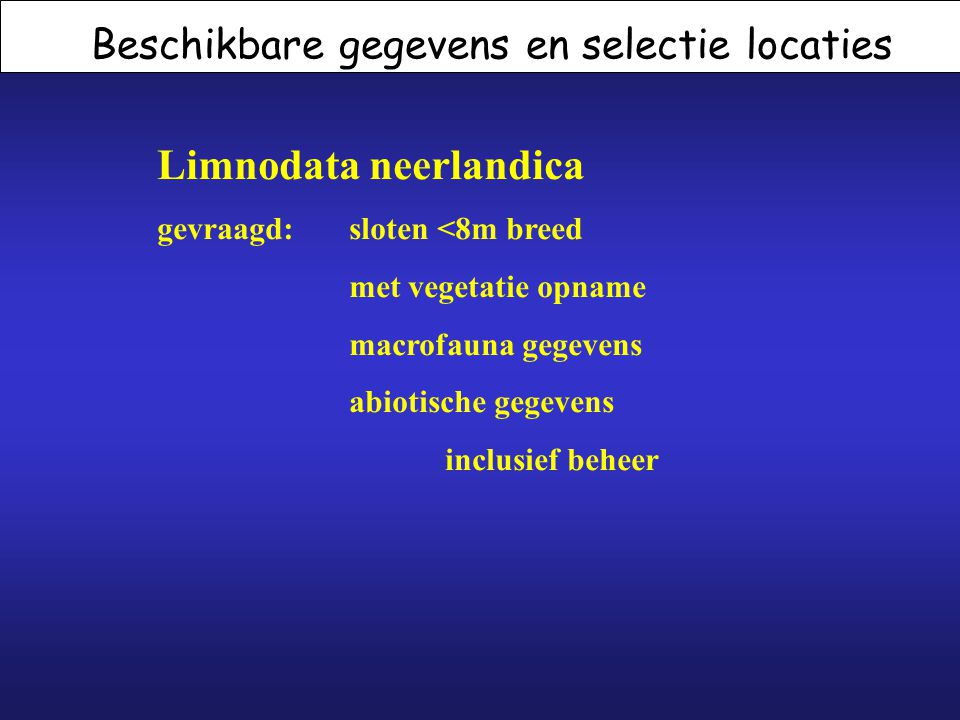 Beschikbare gegevens en selectie locaties Limnodata neerlandica gevraagd: sloten <8m breed met vegetatie opname macrofauna gegevens abiotische gegeven