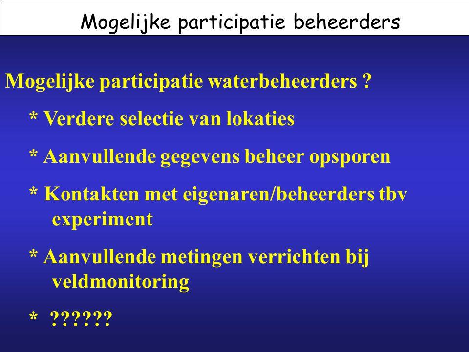 Mogelijke participatie beheerders Mogelijke participatie waterbeheerders ? * Verdere selectie van lokaties * Aanvullende gegevens beheer opsporen * Ko