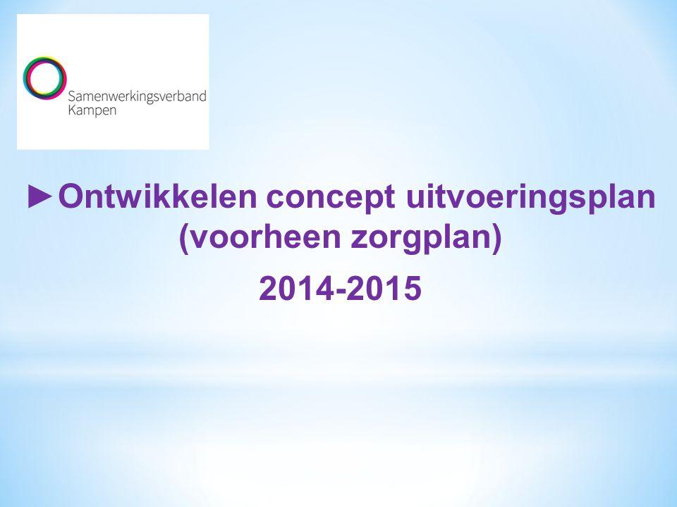 ►Ontwikkelen concept uitvoeringsplan (voorheen zorgplan) 2014-2015