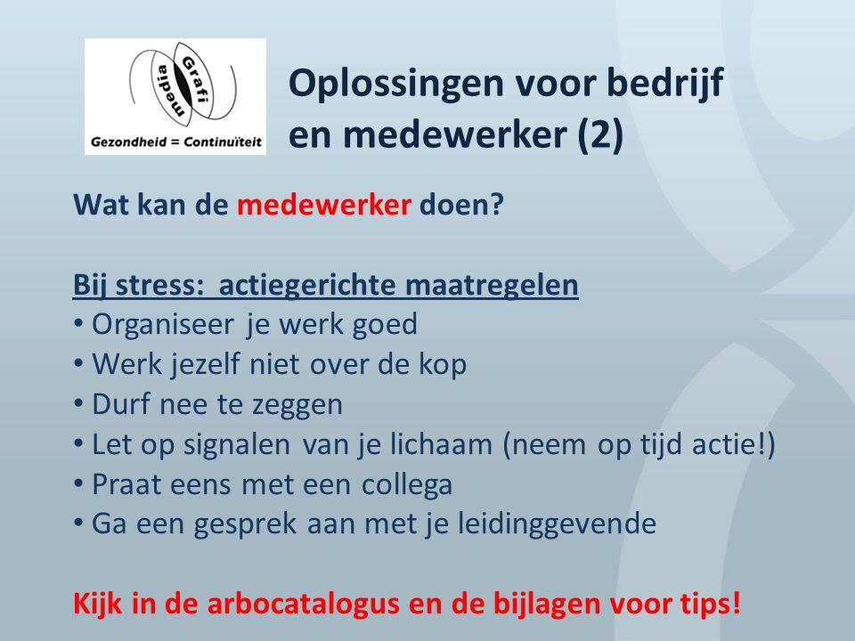 Oplossingen voor bedrijf en medewerker (2) Wat kan de medewerker doen? Bij stress: actiegerichte maatregelen Organiseer je werk goed Werk jezelf niet