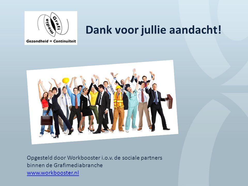 Dank voor jullie aandacht! Opgesteld door Workbooster i.o.v. de sociale partners binnen de Grafimediabranche www.workbooster.nl