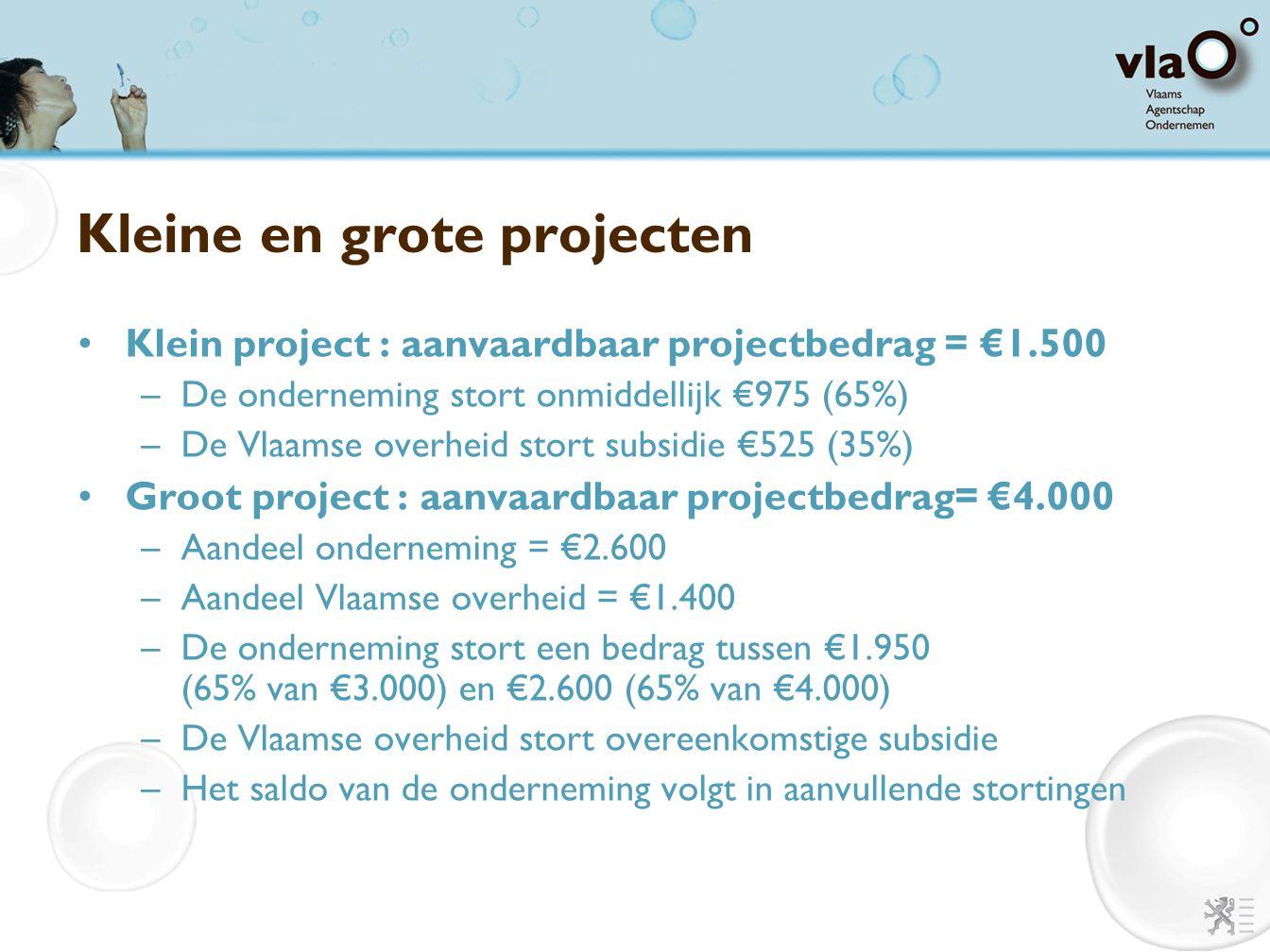 Kleine en grote projecten Klein project : aanvaardbaar projectbedrag = €1.500 –De onderneming stort onmiddellijk €975 (65%) –De Vlaamse overheid stort
