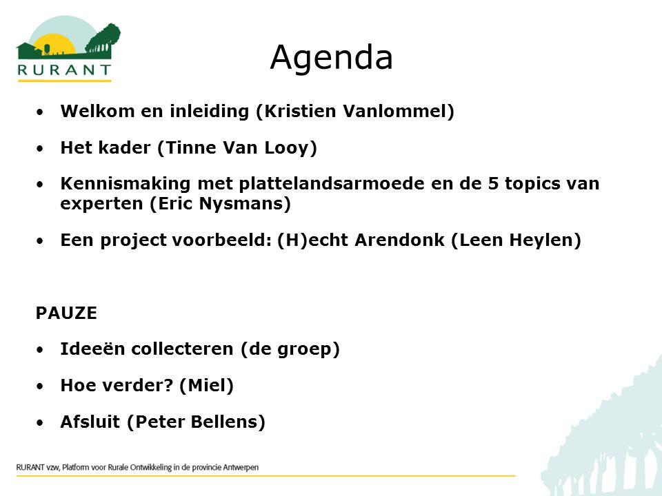 Agenda Welkom en inleiding (Kristien Vanlommel) Het kader (Tinne Van Looy) Kennismaking met plattelandsarmoede en de 5 topics van experten (Eric Nysmans) Een project voorbeeld: (H)echt Arendonk (Leen Heylen) PAUZE Ideeën collecteren (de groep) Hoe verder.