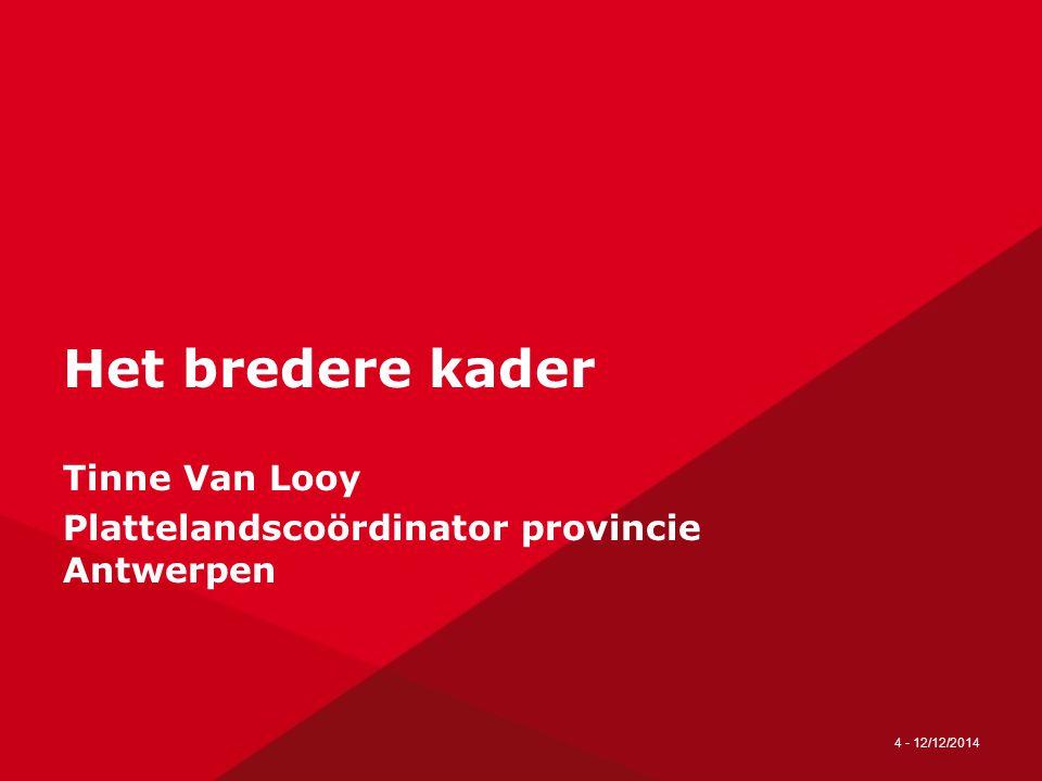4 - 12/12/2014 Het bredere kader Tinne Van Looy Plattelandscoördinator provincie Antwerpen