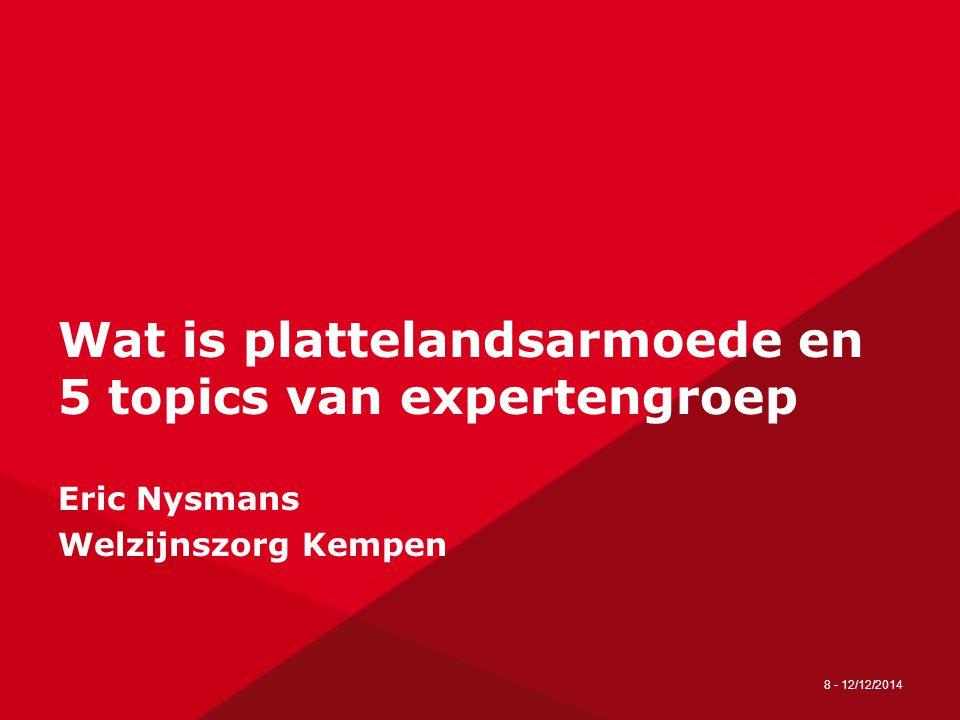 8 - 12/12/2014 Wat is plattelandsarmoede en 5 topics van expertengroep Eric Nysmans Welzijnszorg Kempen