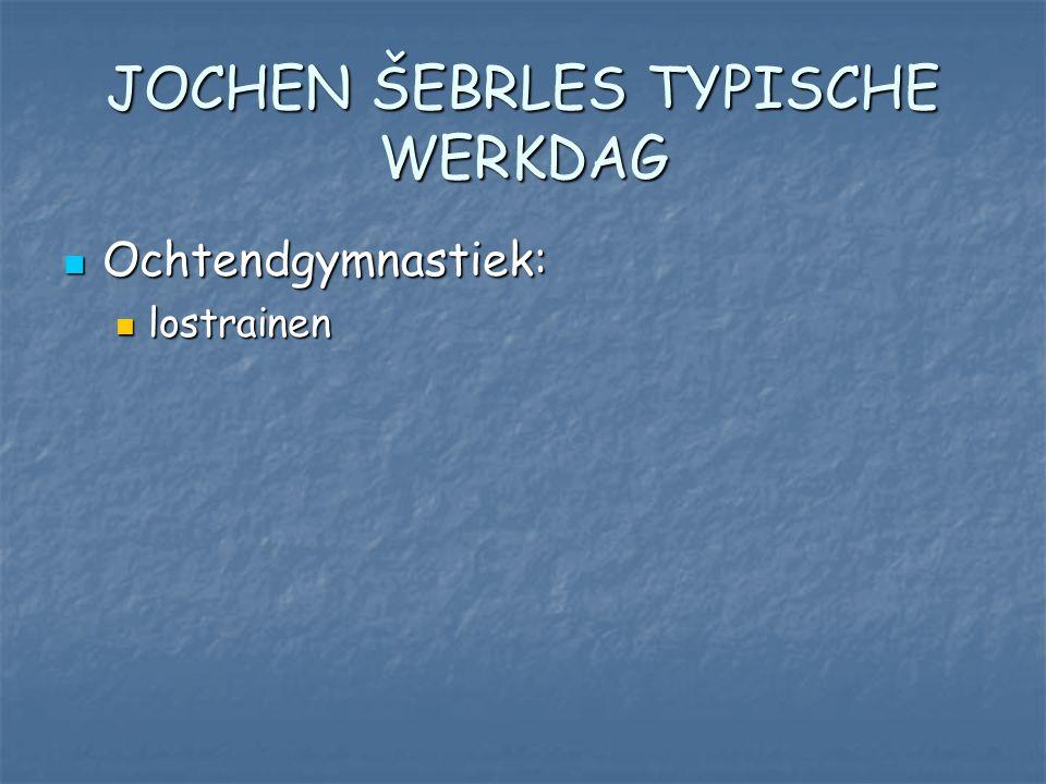 JOCHEN ŠEBRLES TYPISCHE WERKDAG Ochtendgymnastiek: Ochtendgymnastiek: lostrainen lostrainen