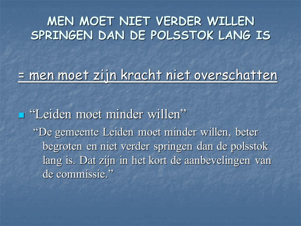 = men moet zijn kracht niet overschatten Leiden moet minder willen Leiden moet minder willen De gemeente Leiden moet minder willen, beter begroten en niet verder springen dan de polsstok lang is.