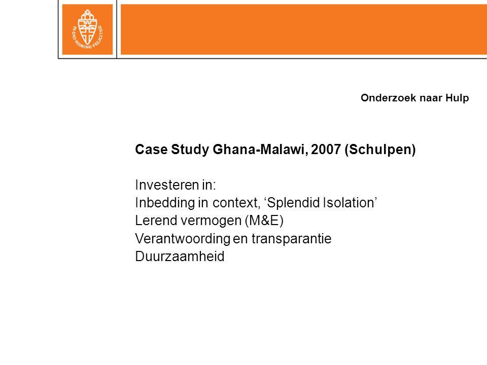 Onderzoek naar Hulp Case Study Ghana-Malawi, 2007 (Schulpen) Investeren in: Inbedding in context, 'Splendid Isolation' Lerend vermogen (M&E) Verantwoording en transparantie Duurzaamheid