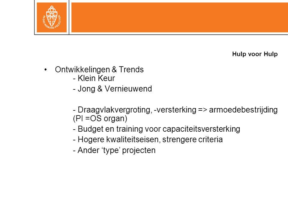 Hulp voor Hulp Ontwikkelingen & Trends - Klein Keur - Jong & Vernieuwend - Draagvlakvergroting, -versterking => armoedebestrijding (PI =OS organ) - Budget en training voor capaciteitsversterking - Hogere kwaliteitseisen, strengere criteria - Ander 'type' projecten