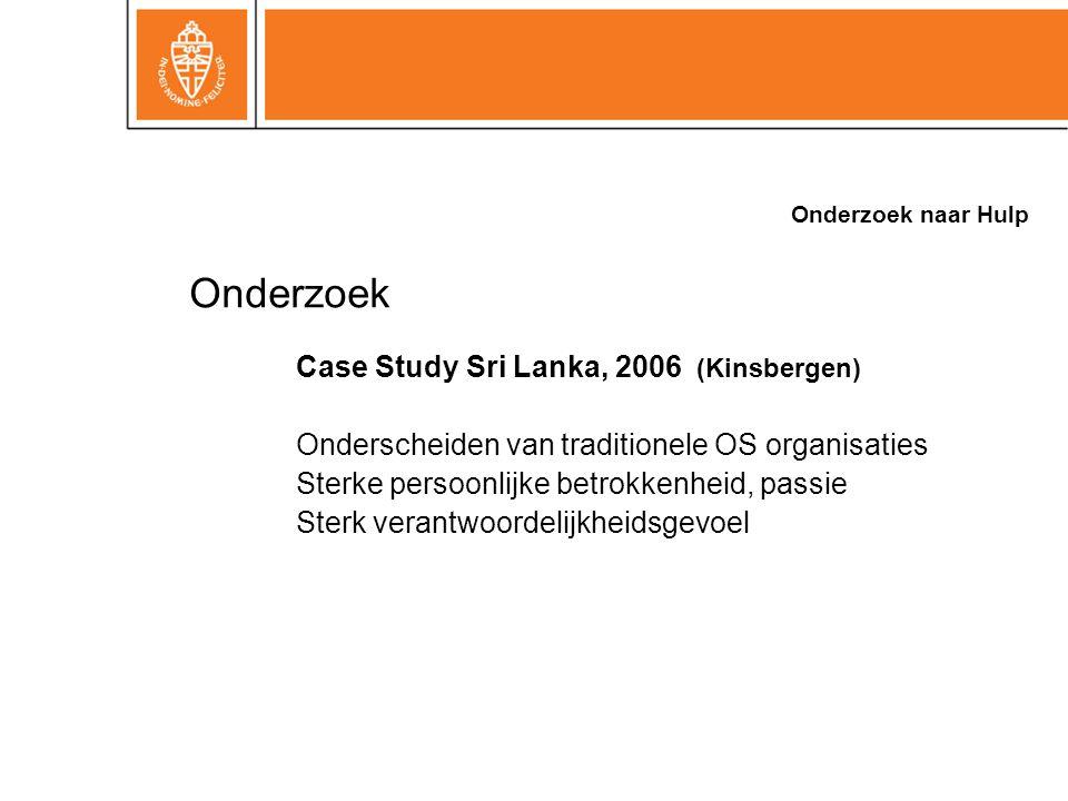 Onderzoek naar Hulp Onderzoek Case Study Sri Lanka, 2006 (Kinsbergen) Onderscheiden van traditionele OS organisaties Sterke persoonlijke betrokkenheid, passie Sterk verantwoordelijkheidsgevoel