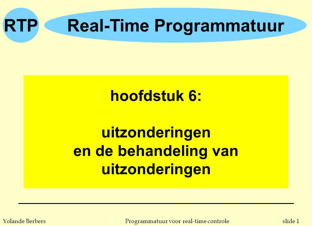 RTP slide 2Programmatuur voor real-time controleYolande Berbers uitzonderingen n behandelen van uitzondering: u dynamische redundantie (= wordt uitgevoerd enkel als dwaling opgemerkt wordt) u vorm van voorwaarts herstel: men probeert vanuit de situatie met dwaling een goed functionerende toestand te bereiken u kan ook gebruikt (misbruikt) worden voor achterwaarts herstel n terminologie u uitzondering: het optreden van een dwaling (in het Engels: exception) u een uitzondering signaleren (of werpen): de oproeper van een operatie attent maken op de uitzondering (in het Engels: raising, signalling, throwing) u behandeling (of opvang) v.