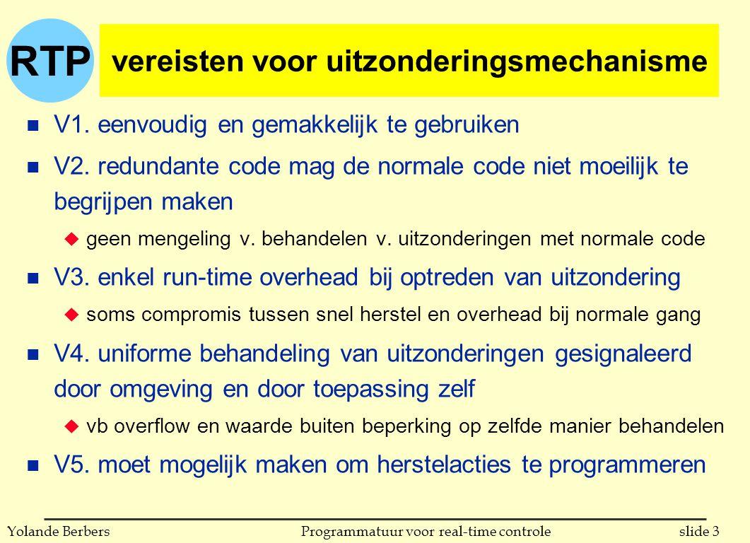 RTP slide 4Programmatuur voor real-time controleYolande Berbers n routine geeft ongewone waarde of fout-code terug u wordt veel gedaan in C (vaak test op -1) u voldoet aan V1 (eenvoud) en V5 (behandeling van uitzondering) u voldoet niet aan V2, V3 en V4: de code staat in de weg, er is telkens overhead, mechanisme laat niet toe fouten door omgeving op te vangen if (function_call (parameters) == AN_ERROR) { -- error handling code } else { -- normal code } behandeling van uitzonderingen in oudere programmeertalen