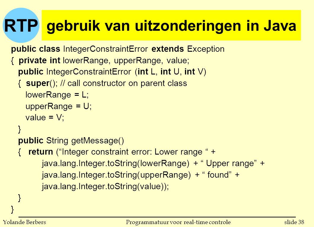 RTP slide 38Programmatuur voor real-time controleYolande Berbers gebruik van uitzonderingen in Java public class IntegerConstraintError extends Exception { private int lowerRange, upperRange, value; public IntegerConstraintError (int L, int U, int V) { super(); // call constructor on parent class lowerRange = L; upperRange = U; value = V; } public String getMessage() { return ( Integer constraint error: Lower range + java.lang.Integer.toString(lowerRange) + Upper range + java.lang.Integer.toString(upperRange) + found + java.lang.Integer.toString(value)); }